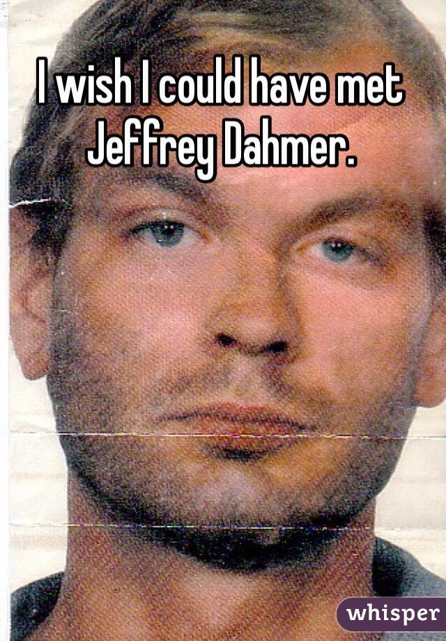 I wish I could have met Jeffrey Dahmer.