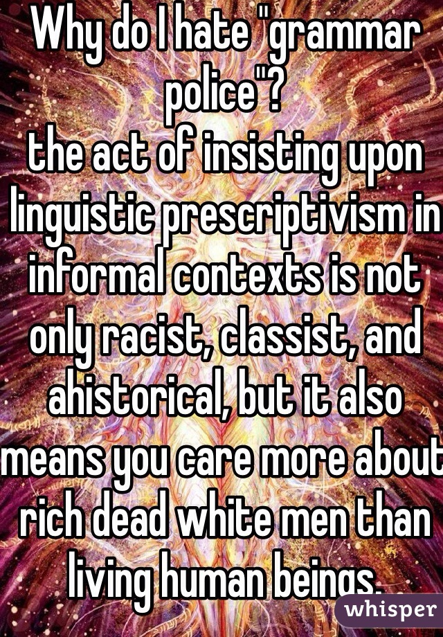 """Why do I hate """"grammar police""""? the act of insisting upon linguistic prescriptivism in informal contexts is not only racist, classist, and ahistorical, but it also means you care more about rich dead white men than living human beings."""