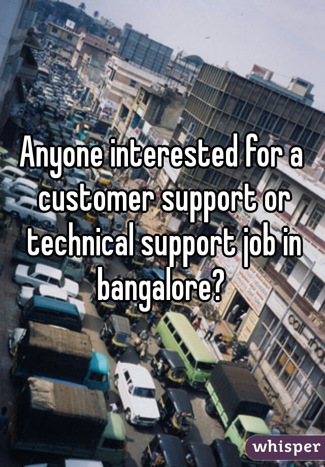 Anyone interested for a customer support or technical support job in bangalore?