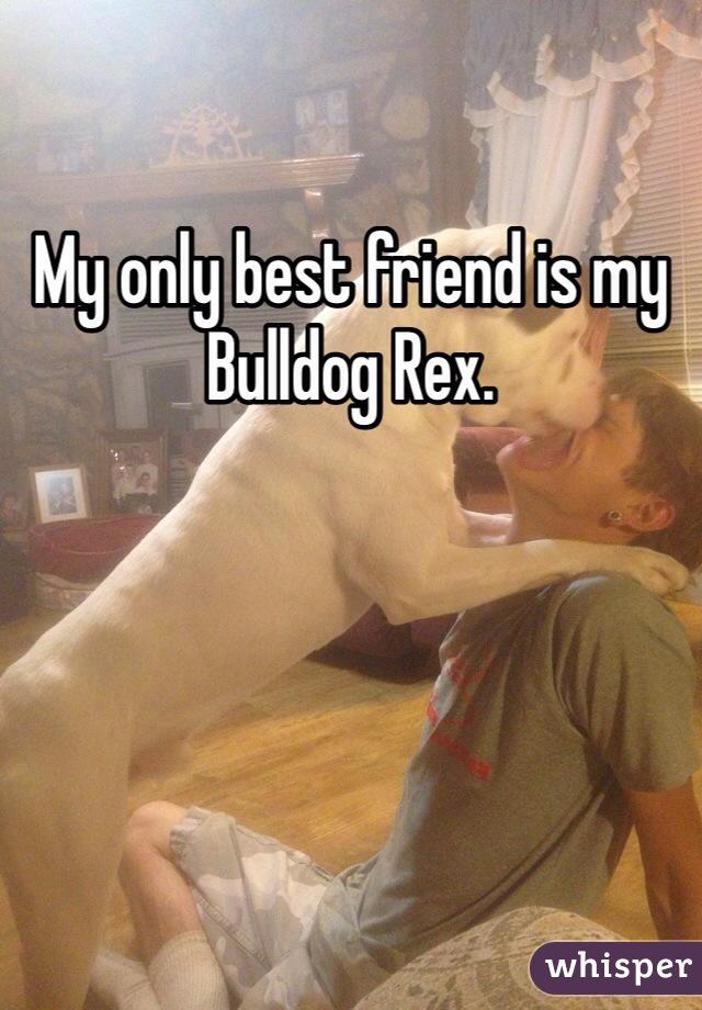 My only best friend is my Bulldog Rex.