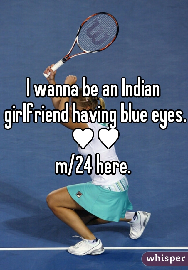 I wanna be an Indian girlfriend having blue eyes. ♥♥ m/24 here.