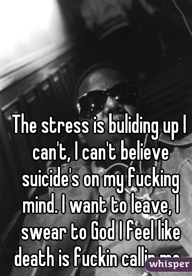 The stress is buliding up I can't, I can't believe suicide's on my fucking mind. I want to leave, I swear to God I feel like death is fuckin callin me.