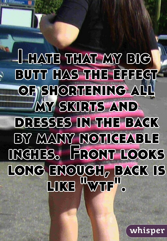 """I hate that my big butt has the effect of shortening all my skirts and dresses in the back by many noticeable inches.  Front looks long enough, back is like """"wtf""""."""