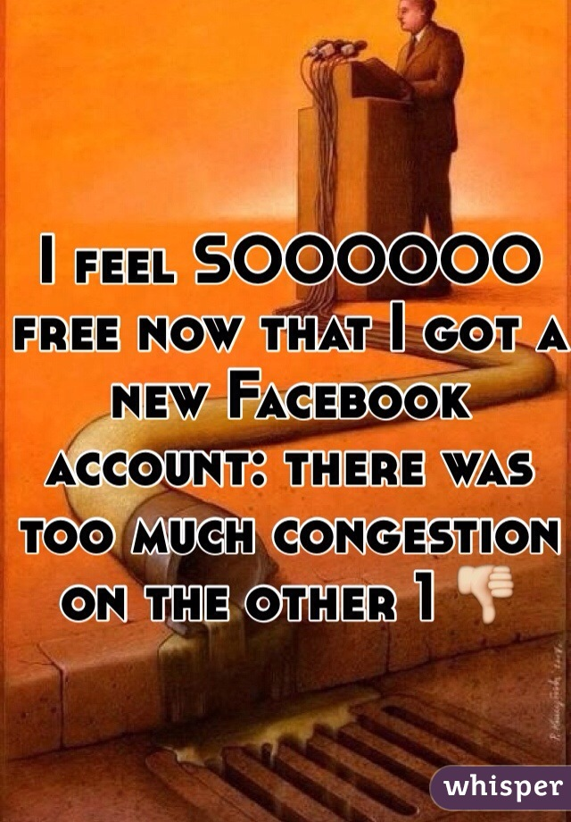 I feel SOOOOOO free now that I got a new Facebook account: there was too much congestion on the other 1 👎