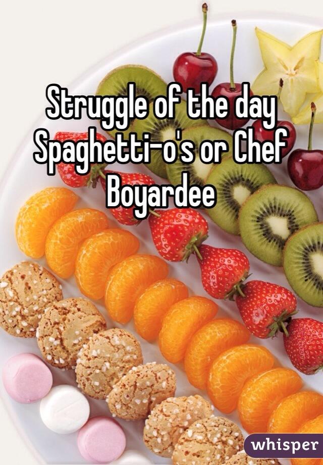 Struggle of the day Spaghetti-o's or Chef Boyardee