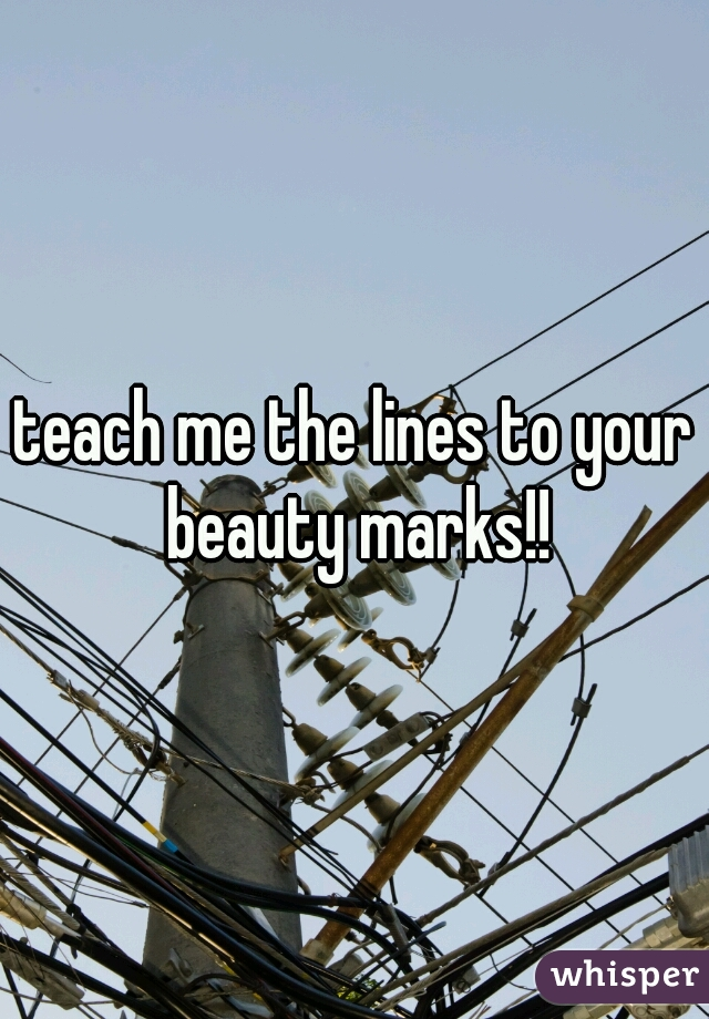 teach me the lines to your beauty marks!!