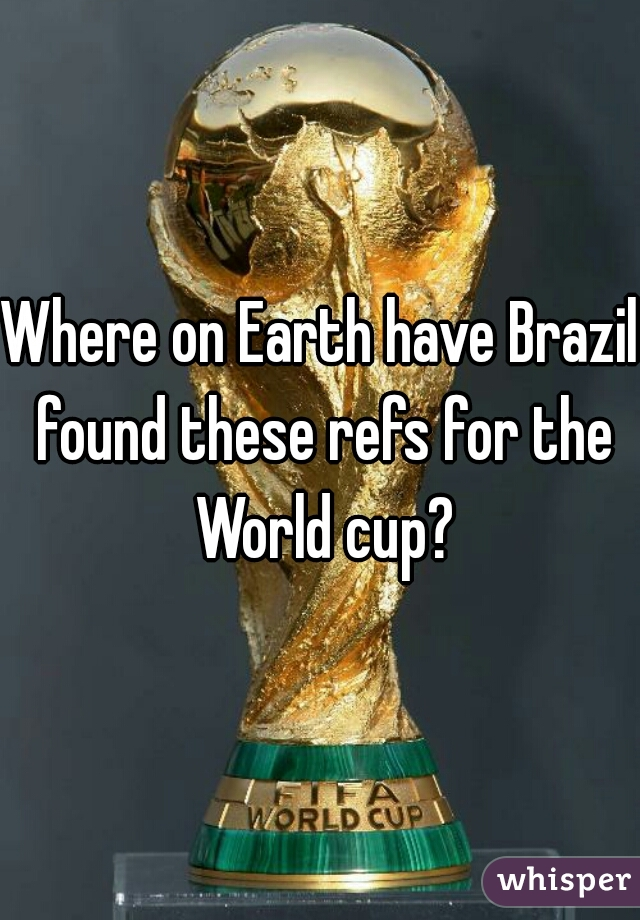 Where on Earth have Brazil found these refs for the World cup?