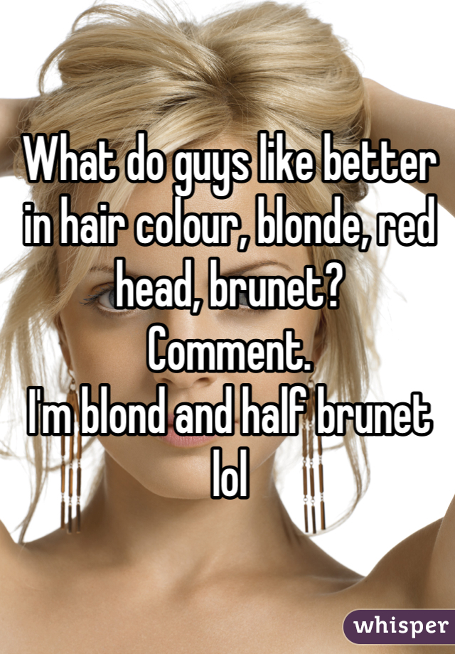 What do guys like better in hair colour, blonde, red head, brunet? Comment.  I'm blond and half brunet lol