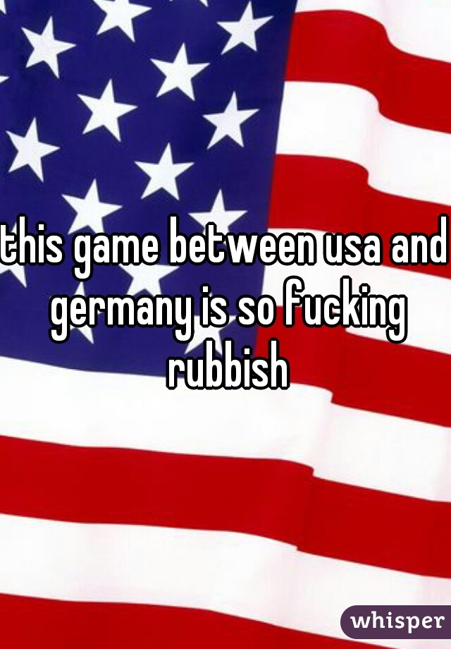 this game between usa and germany is so fucking rubbish