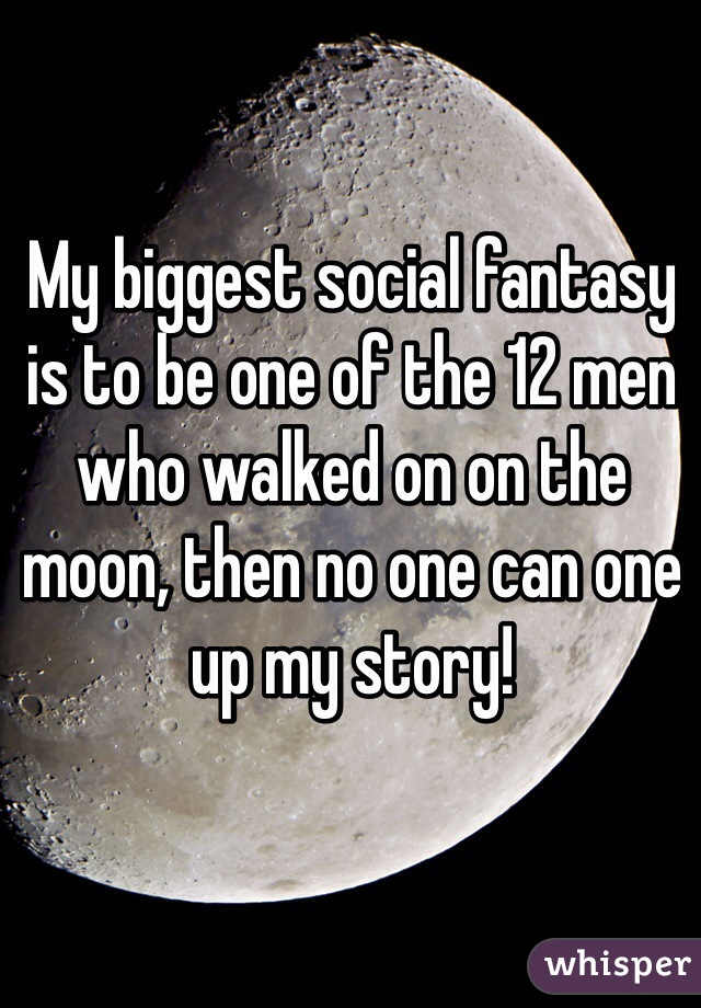 My biggest social fantasy is to be one of the 12 men who walked on on the moon, then no one can one up my story!