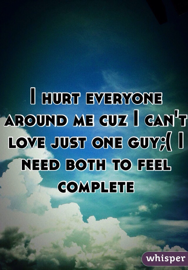 I hurt everyone around me cuz I can't love just one guy;( I need both to feel complete