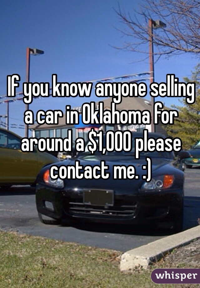 If you know anyone selling a car in Oklahoma for around a $1,000 please contact me. :)