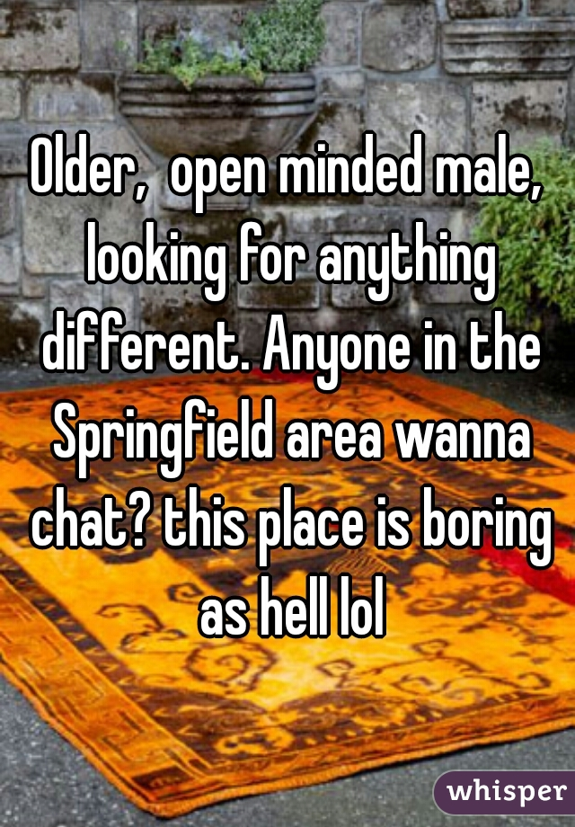 Older,  open minded male, looking for anything different. Anyone in the Springfield area wanna chat? this place is boring as hell lol