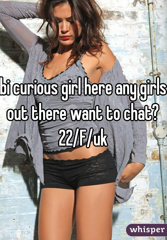 bi curious girl here any girls out there want to chat?  22/F/uk