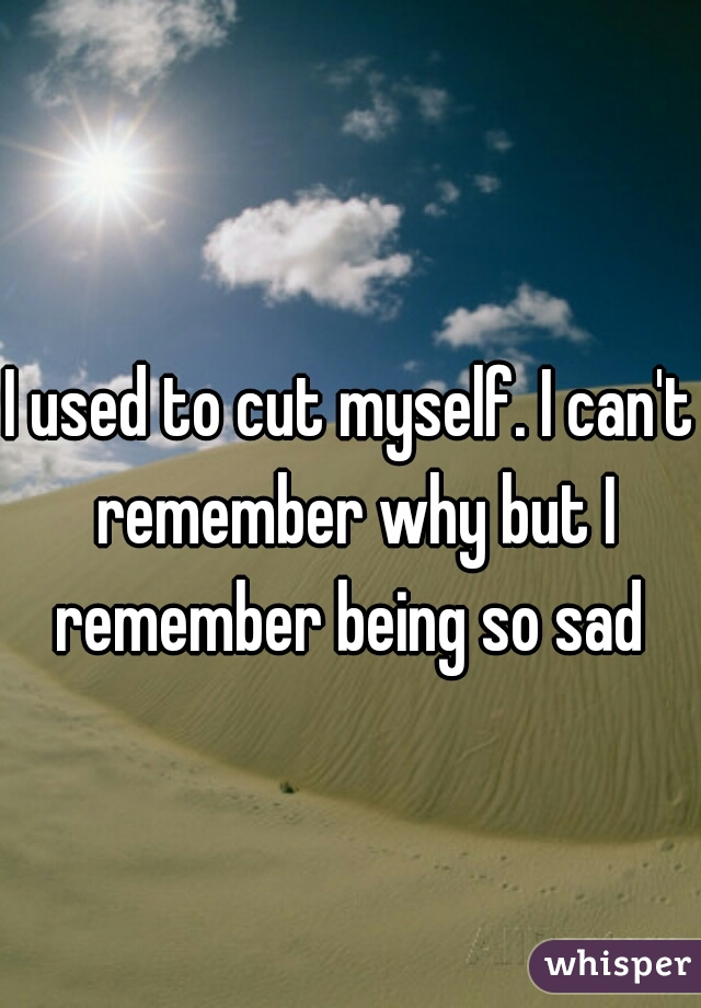 I used to cut myself. I can't remember why but I remember being so sad