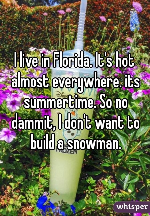I live in Florida. It's hot almost everywhere. its summertime. So no dammit, I don't want to build a snowman.