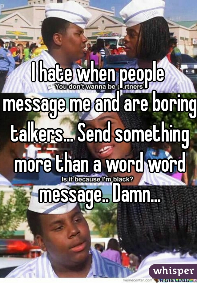 I hate when people message me and are boring talkers... Send something more than a word word message.. Damn...