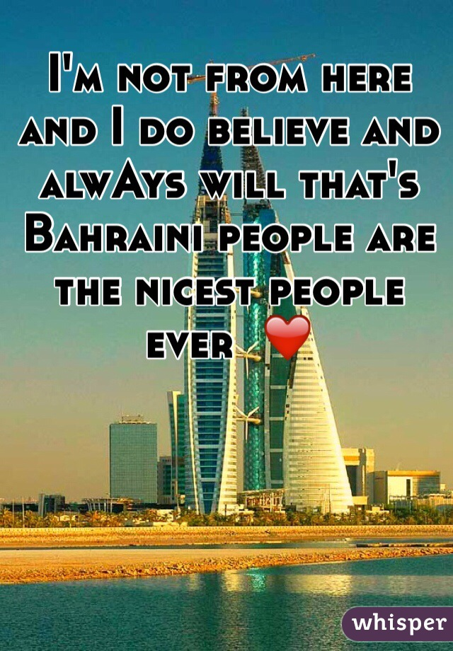 I'm not from here and I do believe and alwAys will that's Bahraini people are the nicest people ever  ❤️