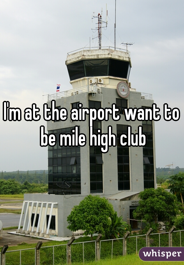 I'm at the airport want to be mile high club