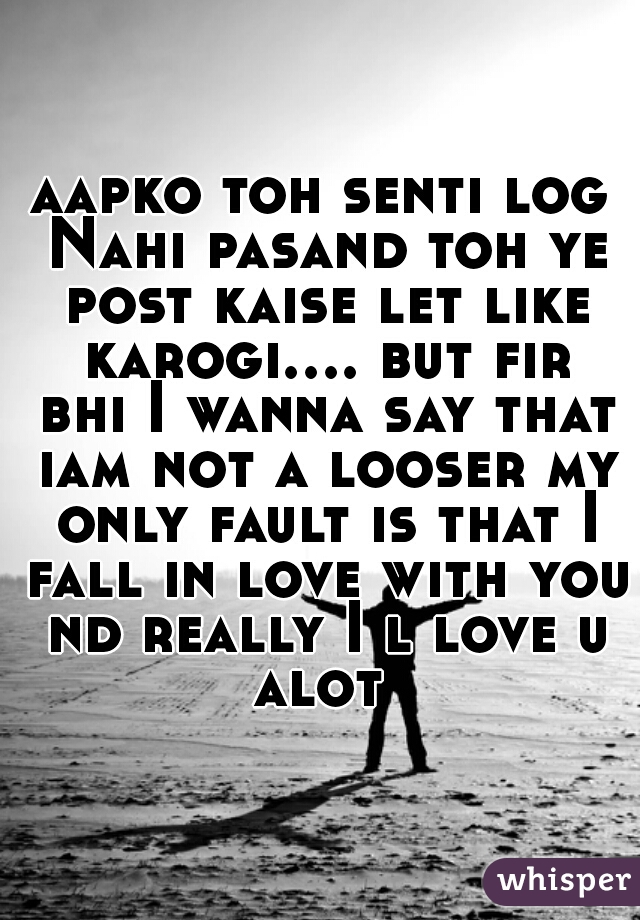 aapko toh senti log Nahi pasand toh ye post kaise let like karogi.... but fir bhi I wanna say that iam not a looser my only fault is that I fall in love with you nd really I l love u alot