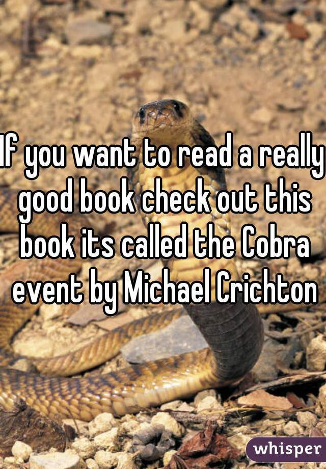 If you want to read a really good book check out this book its called the Cobra event by Michael Crichton