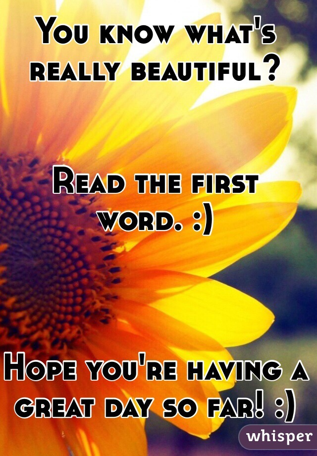 You know what's really beautiful?    Read the first word. :)    Hope you're having a great day so far! :)
