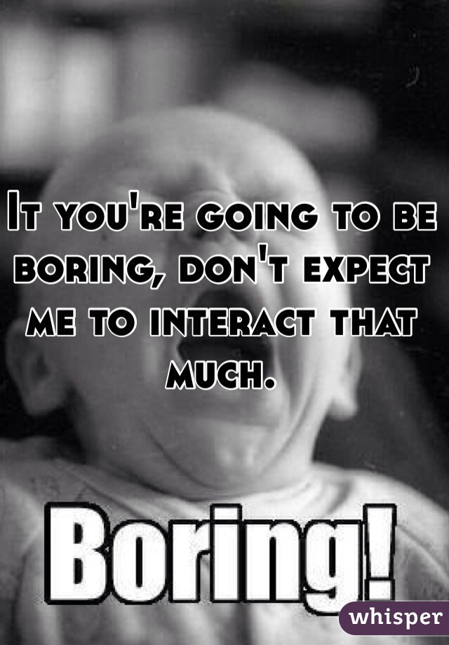 It you're going to be boring, don't expect me to interact that much.