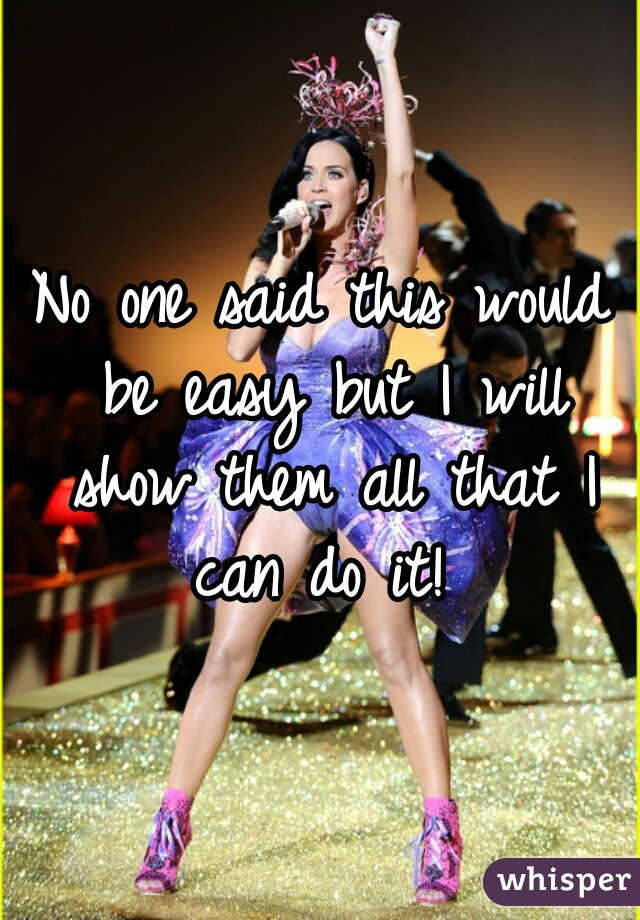 No one said this would be easy but I will show them all that I can do it!