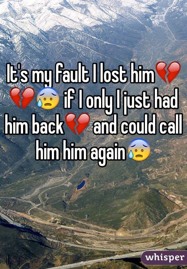 It's my fault I lost him💔💔😰 if I only I just had him back💔 and could call him him again😰