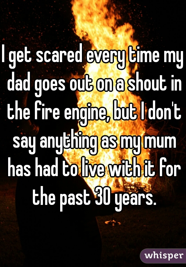 I get scared every time my dad goes out on a shout in the fire engine, but I don't say anything as my mum has had to live with it for the past 30 years.
