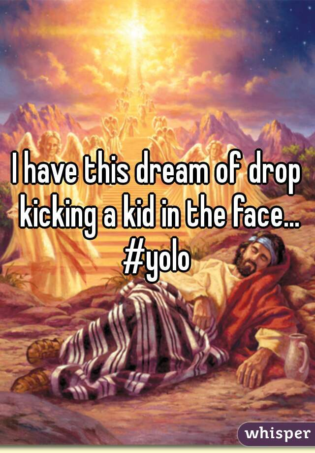 I have this dream of drop kicking a kid in the face... #yolo