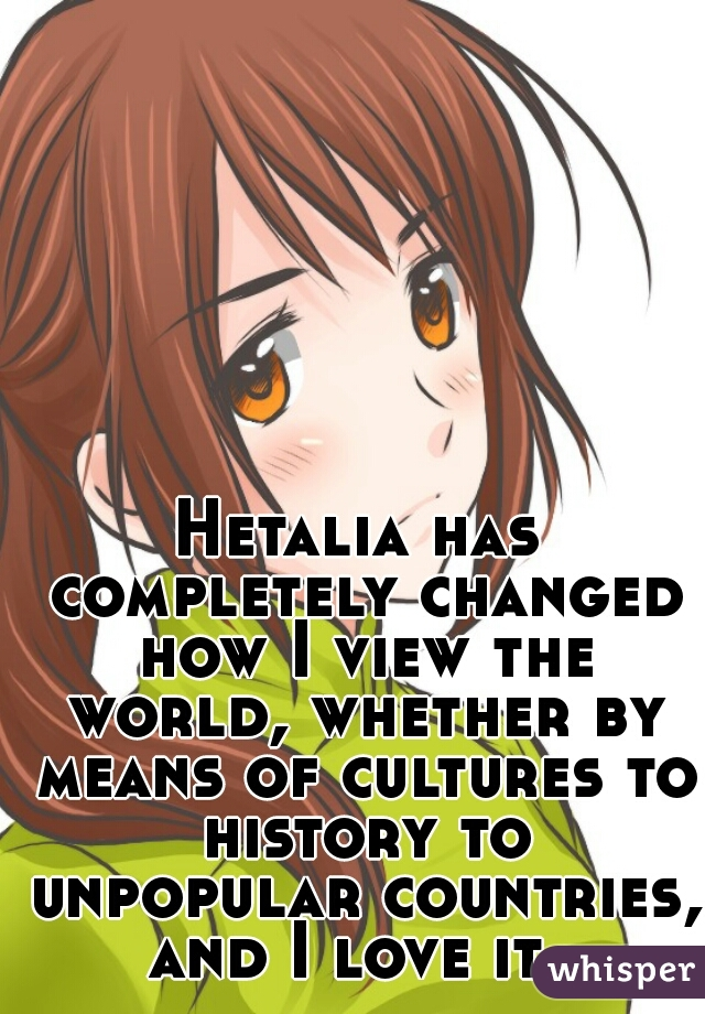 Hetalia has completely changed how I view the world, whether by means of cultures to history to unpopular countries, and I love it.
