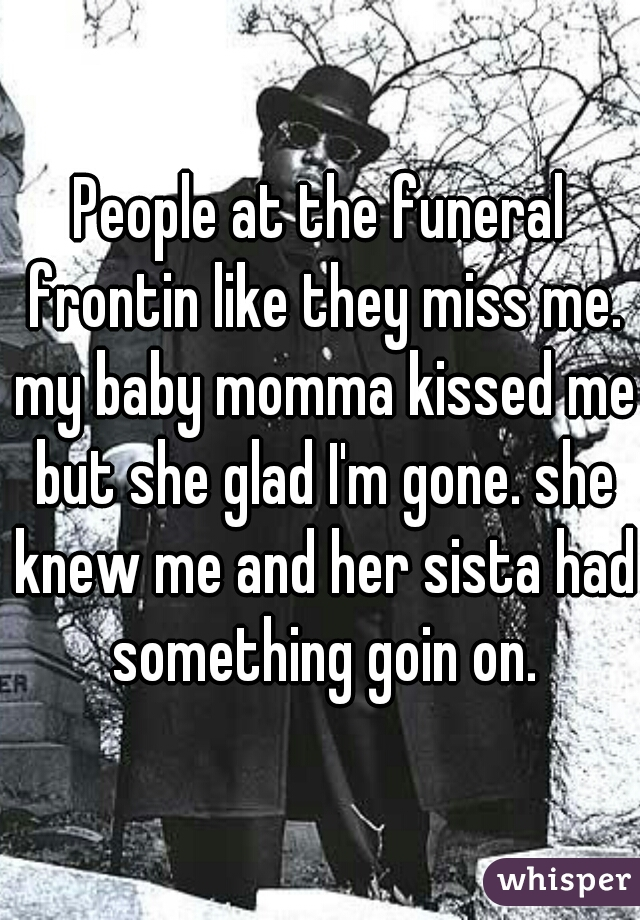 People at the funeral frontin like they miss me. my baby momma kissed me but she glad I'm gone. she knew me and her sista had something goin on.