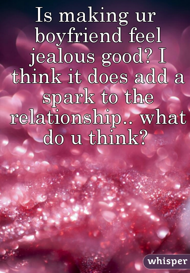 Is making ur boyfriend feel jealous good? I think it does add a spark to the relationship.. what do u think?