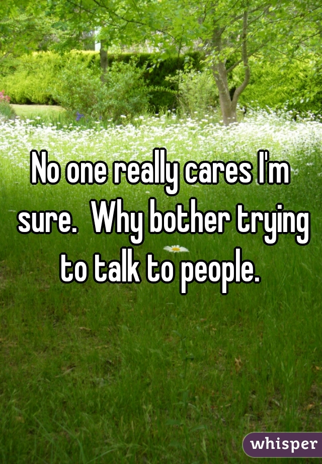 No one really cares I'm sure.  Why bother trying to talk to people.