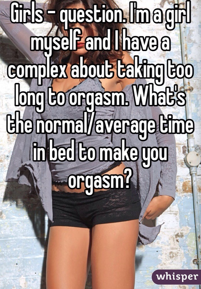 Girls - question. I'm a girl myself and I have a complex about taking too long to orgasm. What's the normal/average time in bed to make you orgasm?