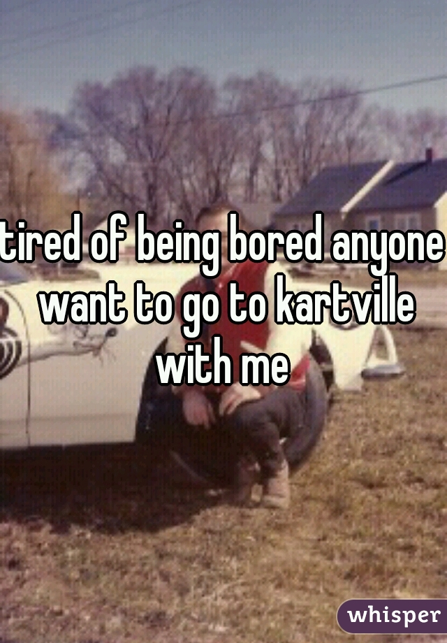 tired of being bored anyone want to go to kartville with me
