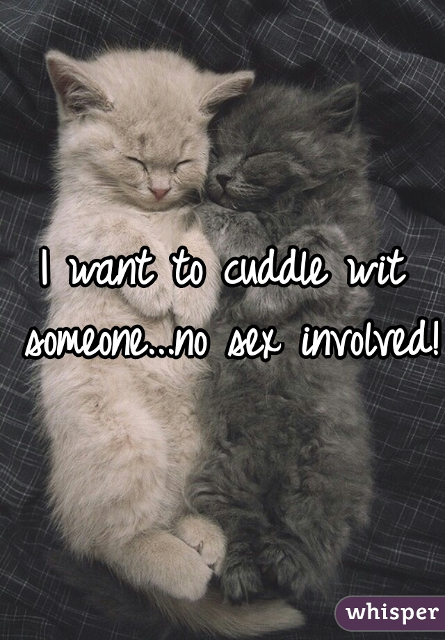 I want to cuddle wit someone...no sex involved!