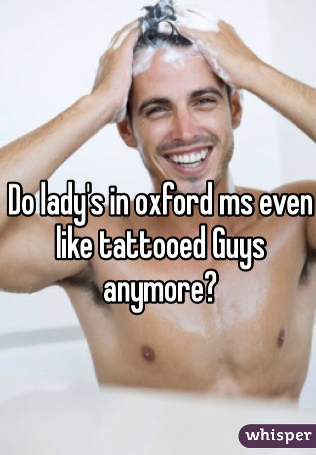 Do lady's in oxford ms even like tattooed Guys anymore?