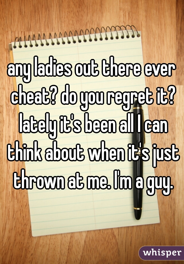 any ladies out there ever cheat? do you regret it? lately it's been all I can think about when it's just thrown at me. I'm a guy.