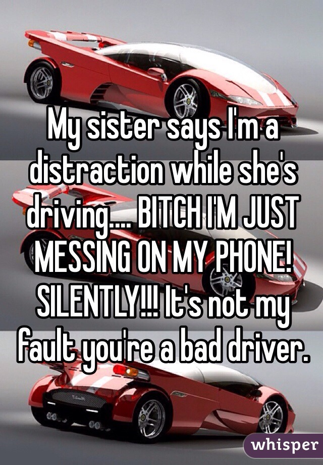 My sister says I'm a distraction while she's driving.... BITCH I'M JUST MESSING ON MY PHONE!  SILENTLY!!! It's not my fault you're a bad driver.