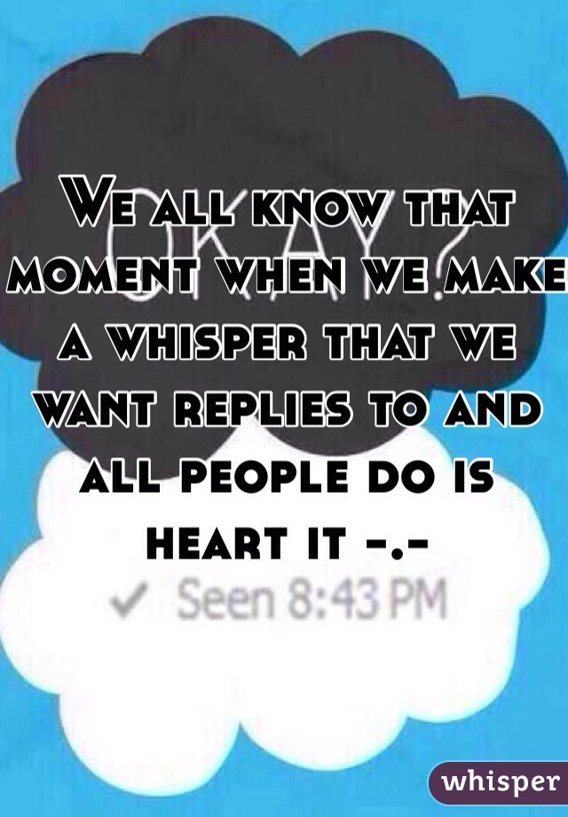 We all know that moment when we make a whisper that we want replies to and all people do is heart it -.-
