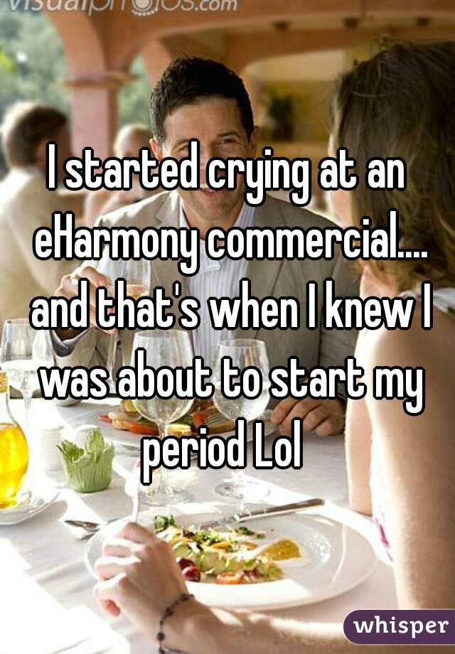 I started crying at an eHarmony commercial.... and that's when I knew I was about to start my period Lol