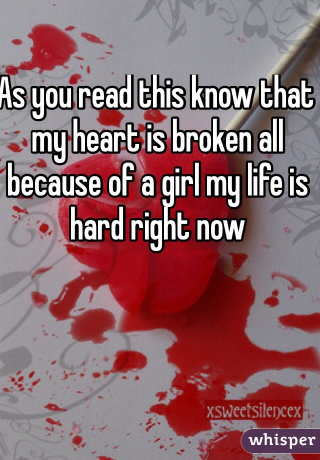 As you read this know that my heart is broken all because of a girl my life is hard right now