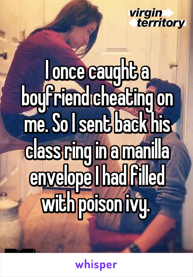 I once caught a boyfriend cheating on me. So I sent back his class ring in a manilla envelope I had filled with poison ivy.