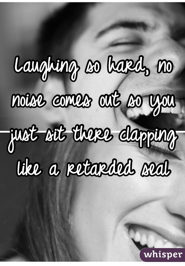 Laughing so hard, no noise comes out so you just sit there clapping like a retarded seal