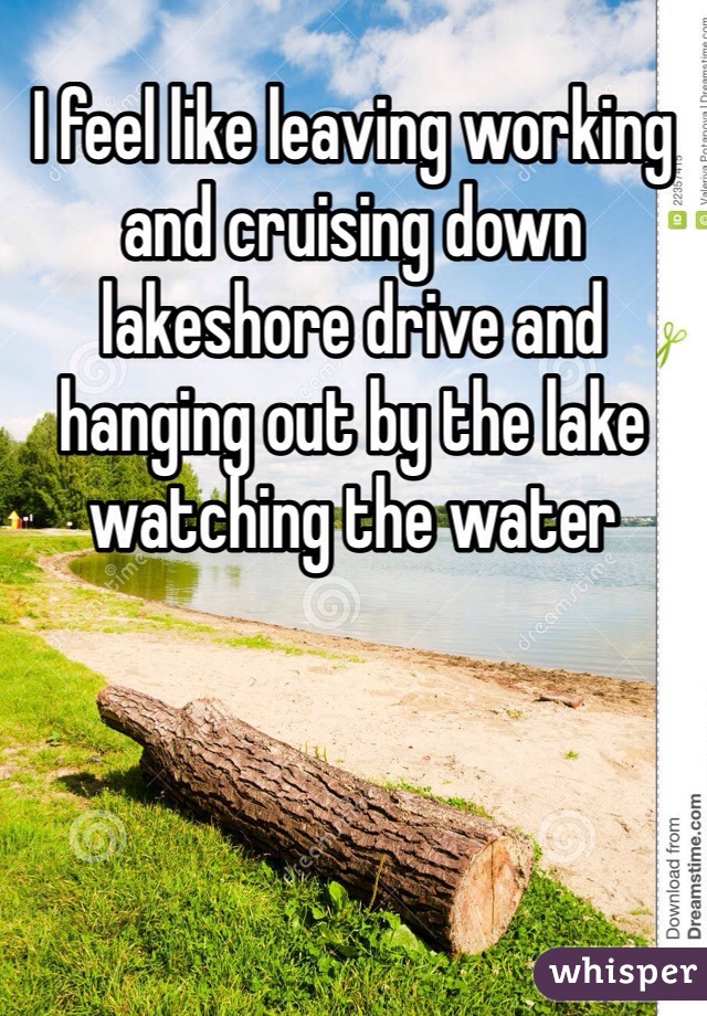 I feel like leaving working and cruising down lakeshore drive and hanging out by the lake watching the water