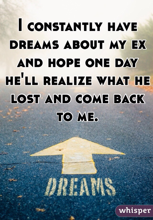 I constantly have dreams about my ex and hope one day he'll realize what he lost and come back to me.