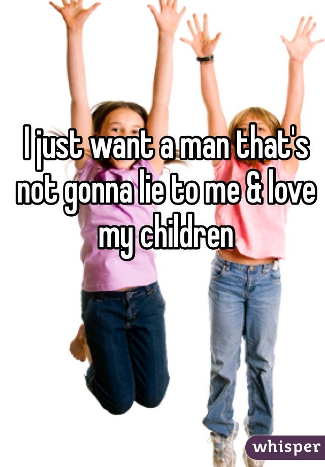 I just want a man that's not gonna lie to me & love my children
