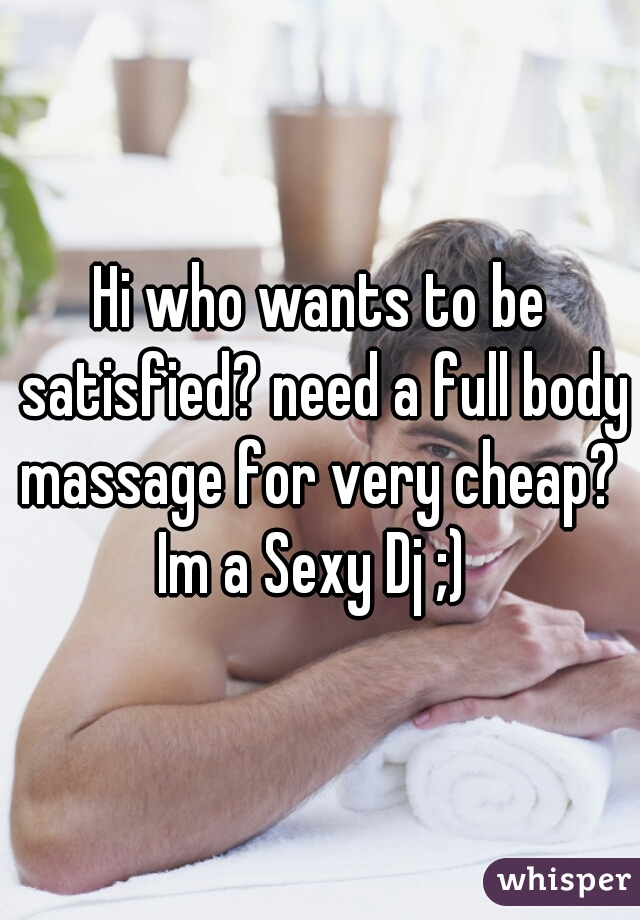 Hi who wants to be satisfied? need a full body massage for very cheap?  Im a Sexy Dj ;)
